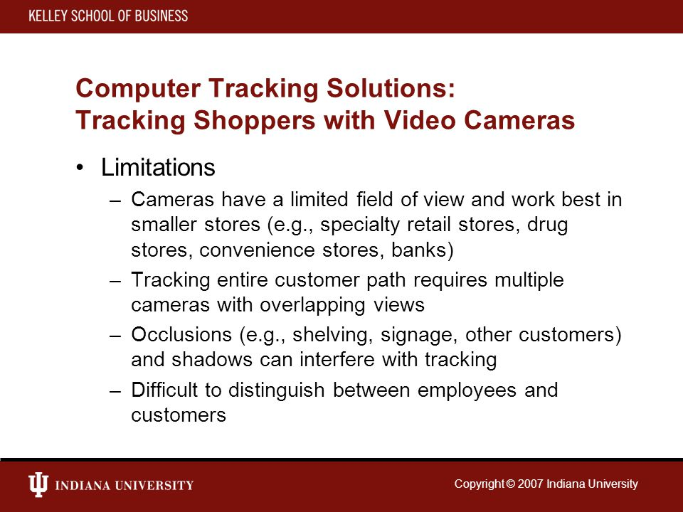 Copyright © 2007 Indiana University Computer Tracking Solutions: Tracking Shoppers with Video Cameras Limitations –Cameras have a limited field of view and work best in smaller stores (e.g., specialty retail stores, drug stores, convenience stores, banks) –Tracking entire customer path requires multiple cameras with overlapping views –Occlusions (e.g., shelving, signage, other customers) and shadows can interfere with tracking –Difficult to distinguish between employees and customers