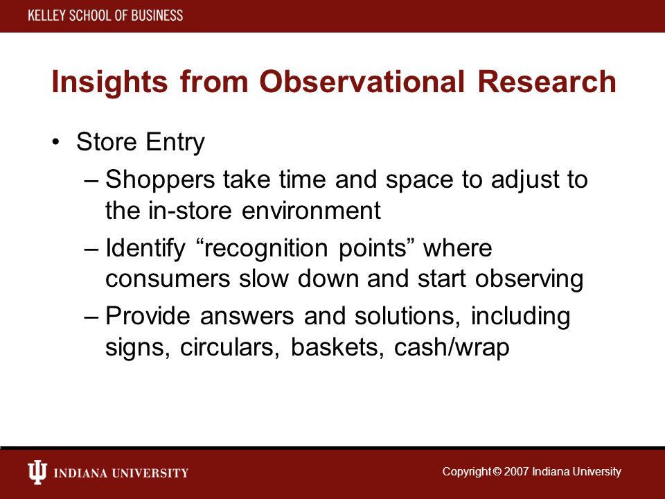 Copyright © 2007 Indiana University Insights from Observational Research Store Entry –Shoppers take time and space to adjust to the in-store environment –Identify recognition points where consumers slow down and start observing –Provide answers and solutions, including signs, circulars, baskets, cash/wrap