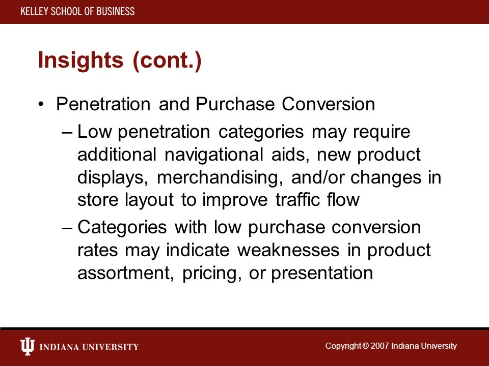 Copyright © 2007 Indiana University Insights (cont.) Penetration and Purchase Conversion –Low penetration categories may require additional navigation
