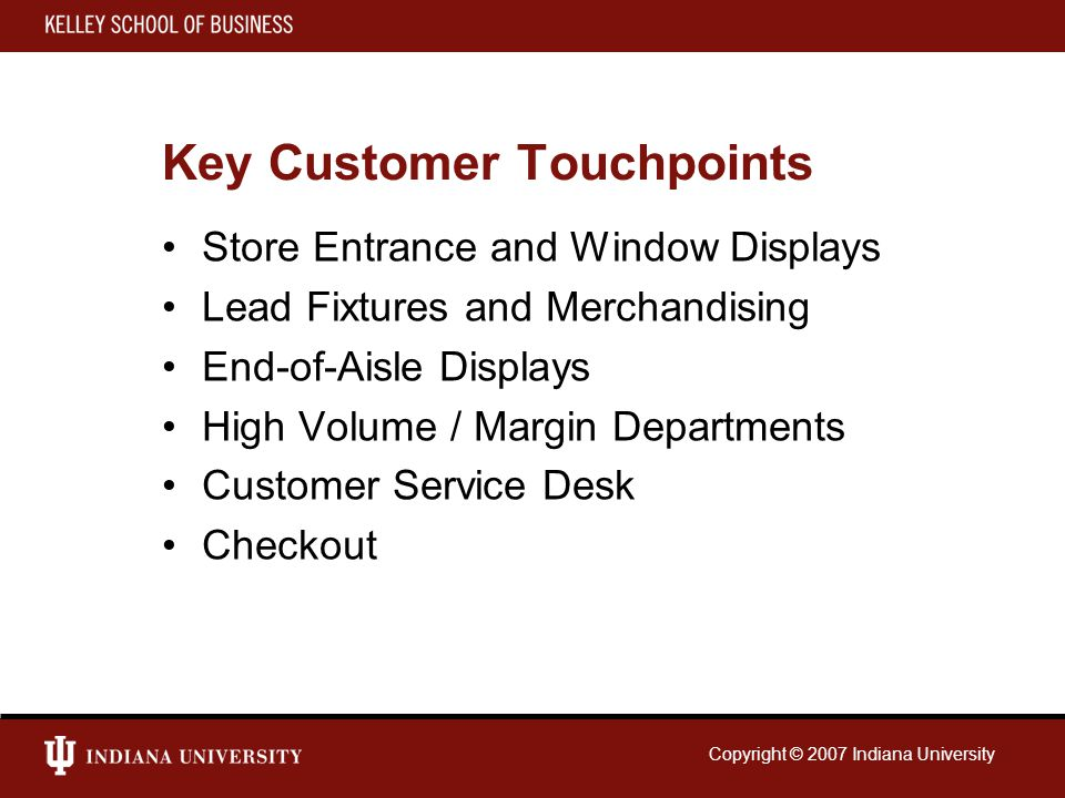 Copyright © 2007 Indiana University Key Customer Touchpoints Store Entrance and Window Displays Lead Fixtures and Merchandising End-of-Aisle Displays