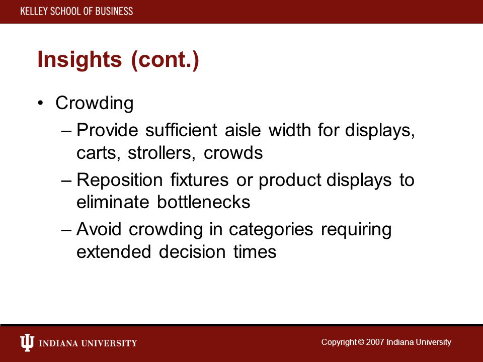 Copyright © 2007 Indiana University Insights (cont.) Crowding –Provide sufficient aisle width for displays, carts, strollers, crowds –Reposition fixtures or product displays to eliminate bottlenecks –Avoid crowding in categories requiring extended decision times
