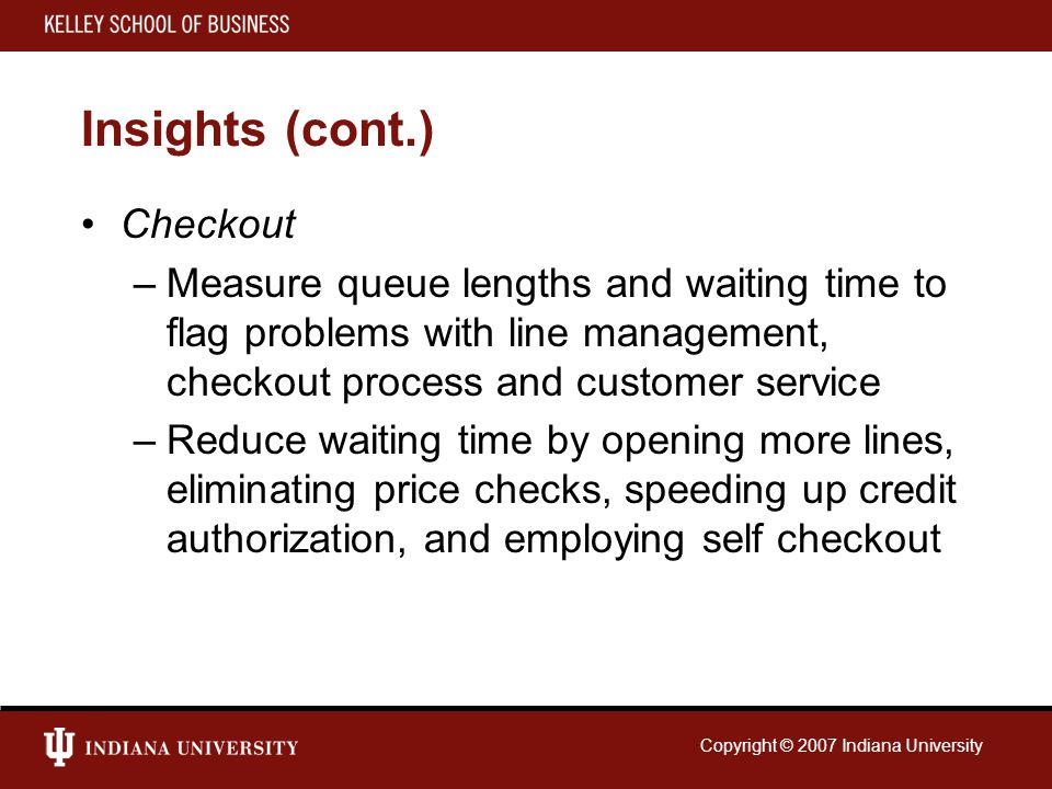 Copyright © 2007 Indiana University Insights (cont.) Checkout –Measure queue lengths and waiting time to flag problems with line management, checkout process and customer service –Reduce waiting time by opening more lines, eliminating price checks, speeding up credit authorization, and employing self checkout