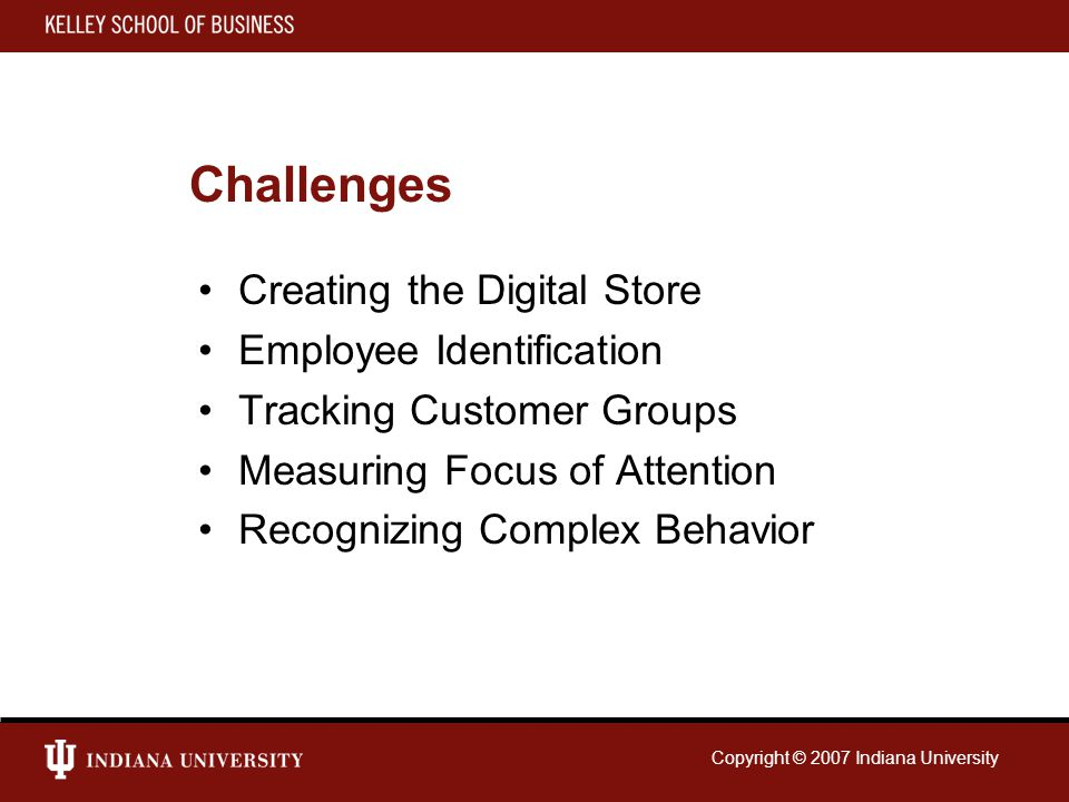 Copyright © 2007 Indiana University Challenges Creating the Digital Store Employee Identification Tracking Customer Groups Measuring Focus of Attentio