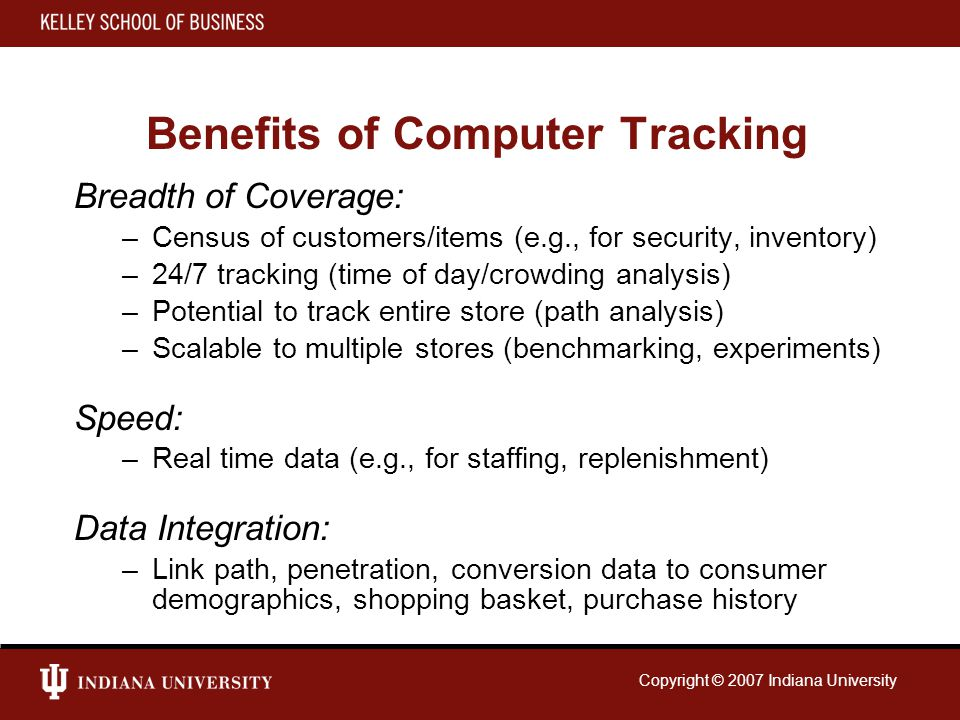 Copyright © 2007 Indiana University Benefits of Computer Tracking Breadth of Coverage: –Census of customers/items (e.g., for security, inventory) –24/7 tracking (time of day/crowding analysis) –Potential to track entire store (path analysis) –Scalable to multiple stores (benchmarking, experiments) Speed: –Real time data (e.g., for staffing, replenishment) Data Integration: –Link path, penetration, conversion data to consumer demographics, shopping basket, purchase history