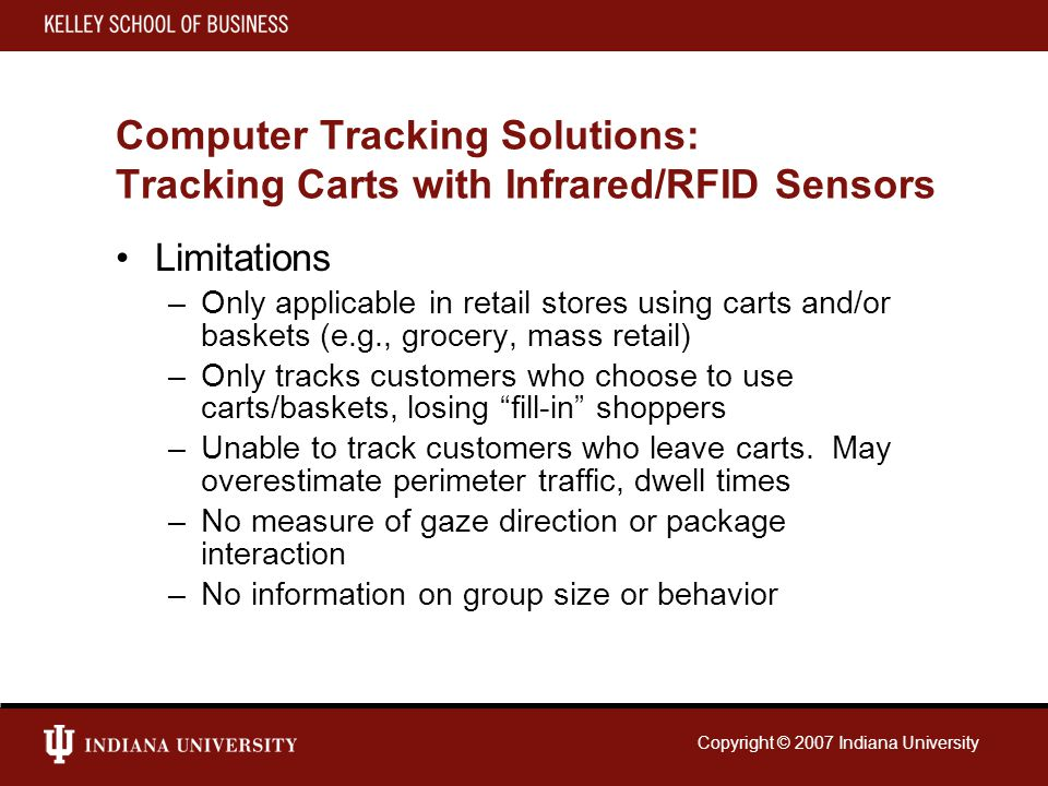 Copyright © 2007 Indiana University Computer Tracking Solutions: Tracking Carts with Infrared/RFID Sensors Limitations –Only applicable in retail stores using carts and/or baskets (e.g., grocery, mass retail) –Only tracks customers who choose to use carts/baskets, losing fill-in shoppers –Unable to track customers who leave carts.
