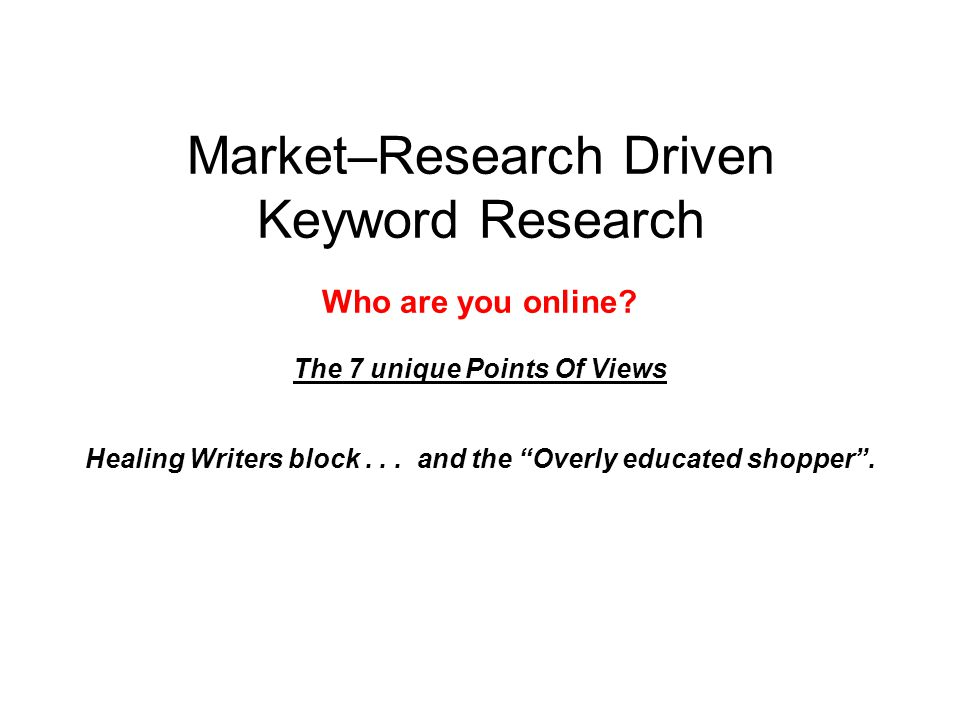 "Market–Research Driven Keyword Research Who are you online? The 7 unique Points Of Views Healing Writers block... and the ""Overly educated shopper""."
