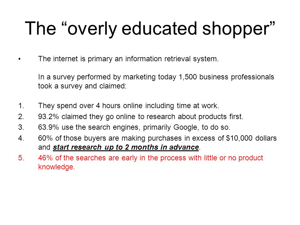 "The ""overly educated shopper"" The internet is primary an information retrieval system. In a survey performed by marketing today 1,500 business profess"