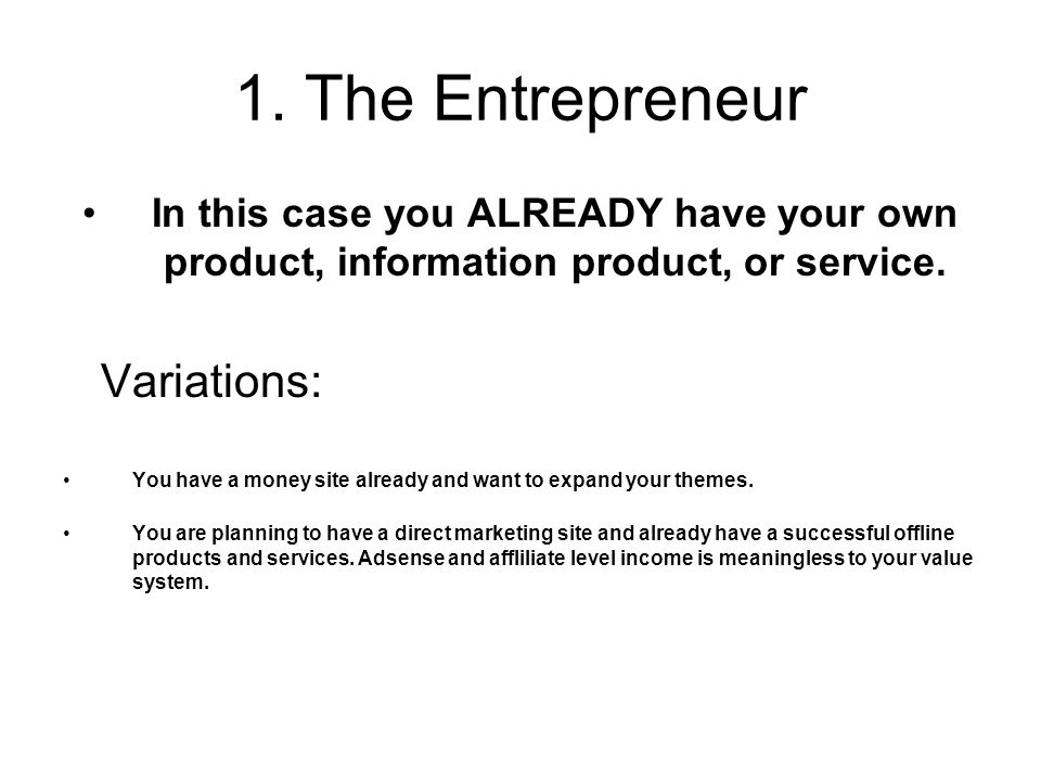1. The Entrepreneur In this case you ALREADY have your own product, information product, or service. Variations: You have a money site already and wan