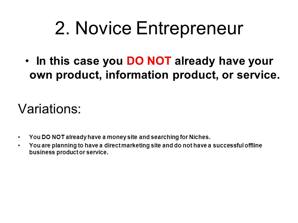 2. Novice Entrepreneur In this case you DO NOT already have your own product, information product, or service. Variations: You DO NOT already have a m