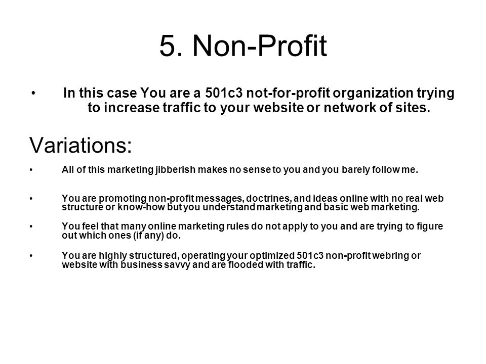 5. Non-Profit In this case You are a 501c3 not-for-profit organization trying to increase traffic to your website or network of sites. Variations: All