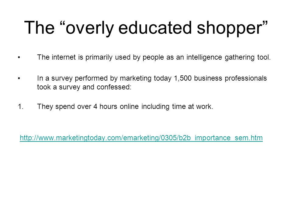 "The ""overly educated shopper"" The internet is primarily used by people as an intelligence gathering tool. In a survey performed by marketing today 1,5"