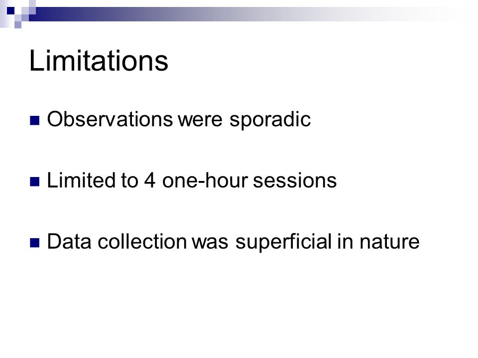 Limitations Observations were sporadic Limited to 4 one-hour sessions Data collection was superficial in nature