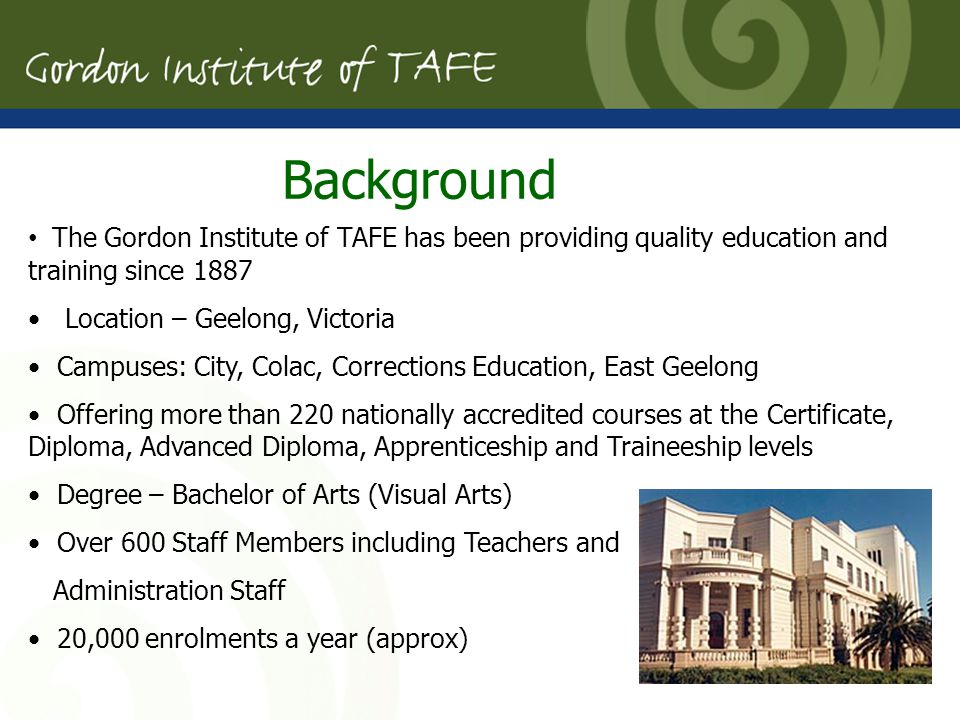 The Gordon Institute of TAFE has been providing quality education and training since 1887 Location – Geelong, Victoria Campuses: City, Colac, Corrections Education, East Geelong Offering more than 220 nationally accredited courses at the Certificate, Diploma, Advanced Diploma, Apprenticeship and Traineeship levels Degree – Bachelor of Arts (Visual Arts) Over 600 Staff Members including Teachers and Administration Staff 20,000 enrolments a year (approx) Background