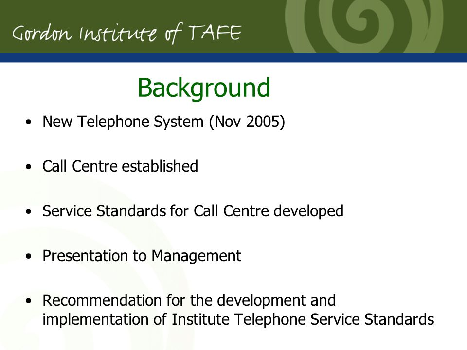 New Telephone System (Nov 2005) Call Centre established Service Standards for Call Centre developed Presentation to Management Recommendation for the development and implementation of Institute Telephone Service Standards Background