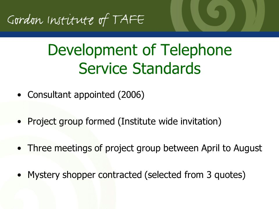 Mystery Shopper Mystery Shopper research was undertaken over a 20 day period between: –Monday 9 June – Friday 16 June 2006 –Monday 3 July – Friday 14 July 2006 Gordon Institute of TAFE provided a list of relevant and specific survey questions and also telephone numbers to be dialled.