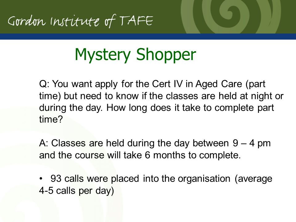 Mystery Shopper Q: You want apply for the Cert IV in Aged Care (part time) but need to know if the classes are held at night or during the day.