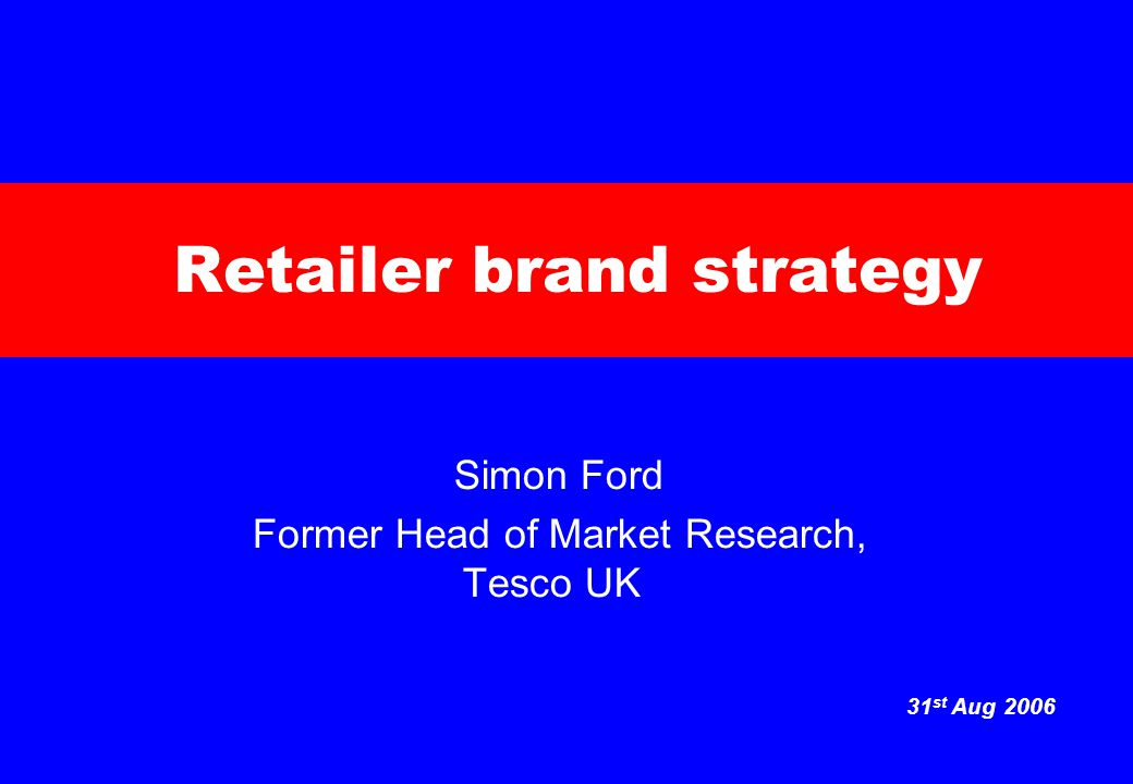 31 st Aug 2006 Retailer brand strategy Simon Ford Former Head of Market Research, Tesco UK