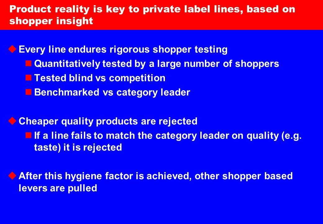 11 Product reality is key to private label lines, based on shopper insight  Every line endures rigorous shopper testing Quantitatively tested by a large number of shoppers Tested blind vs competition Benchmarked vs category leader  Cheaper quality products are rejected If a line fails to match the category leader on quality (e.g.