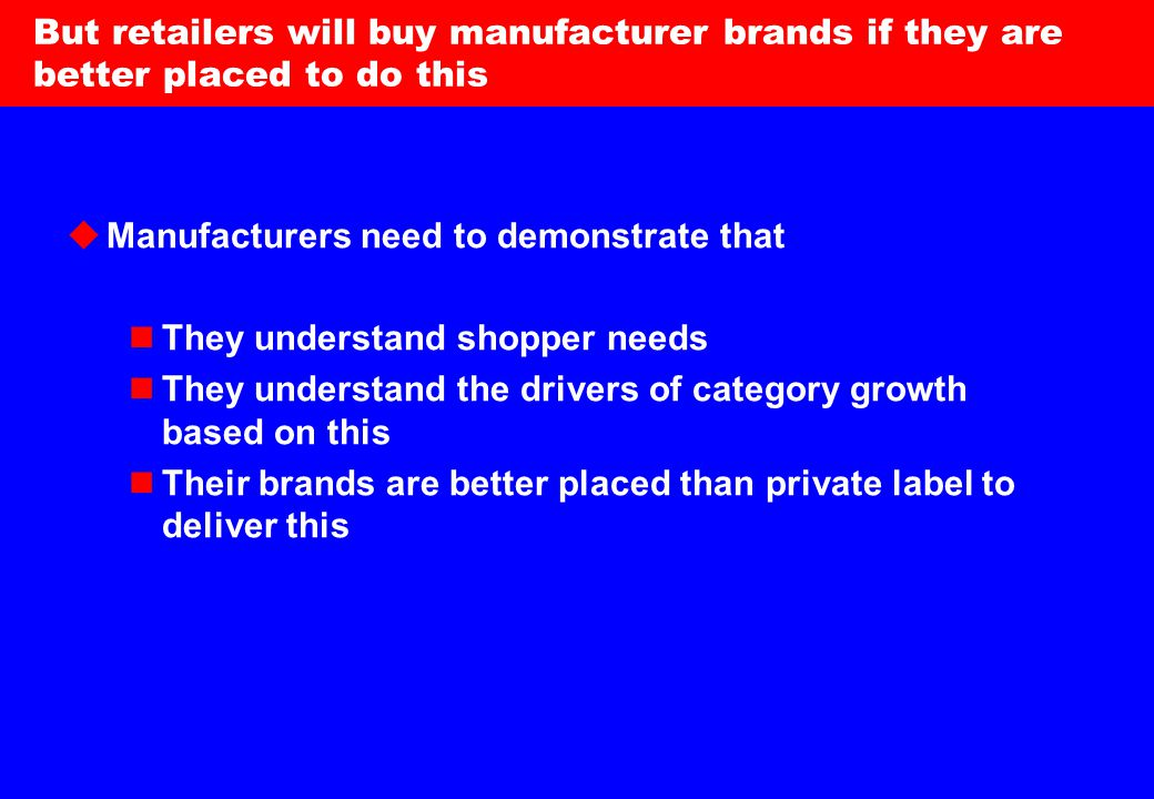 13 But retailers will buy manufacturer brands if they are better placed to do this  Manufacturers need to demonstrate that They understand shopper needs They understand the drivers of category growth based on this Their brands are better placed than private label to deliver this