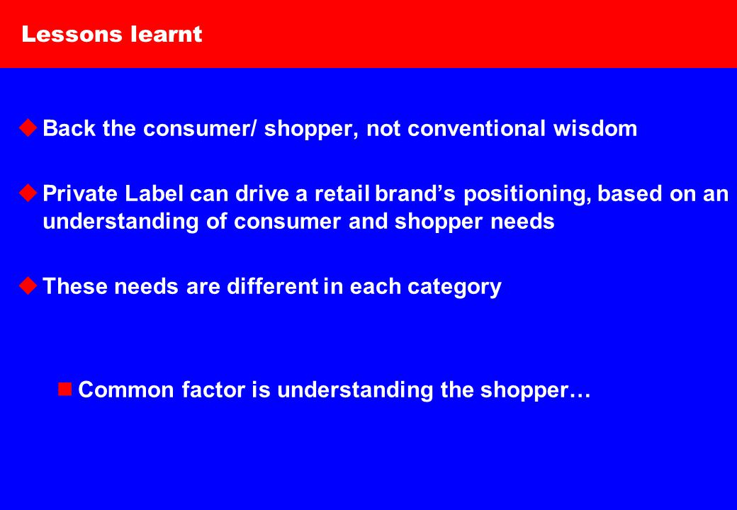 6 Lessons learnt  Back the consumer/ shopper, not conventional wisdom  Private Label can drive a retail brand's positioning, based on an understanding of consumer and shopper needs  These needs are different in each category Common factor is understanding the shopper…