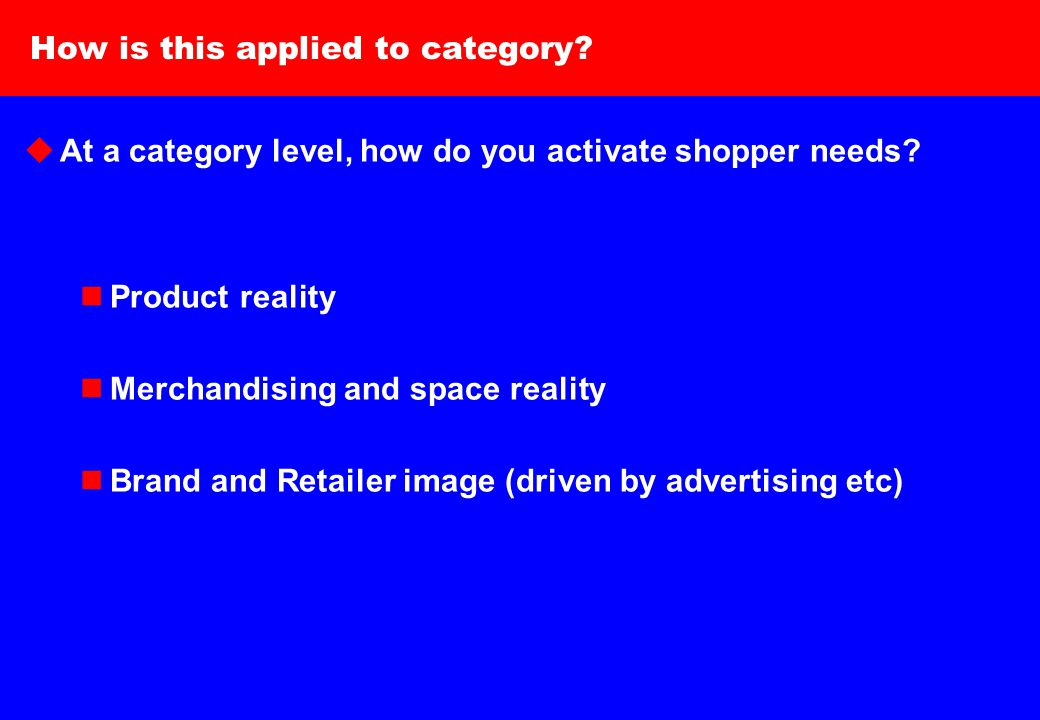 9 How is this applied to category.  At a category level, how do you activate shopper needs.