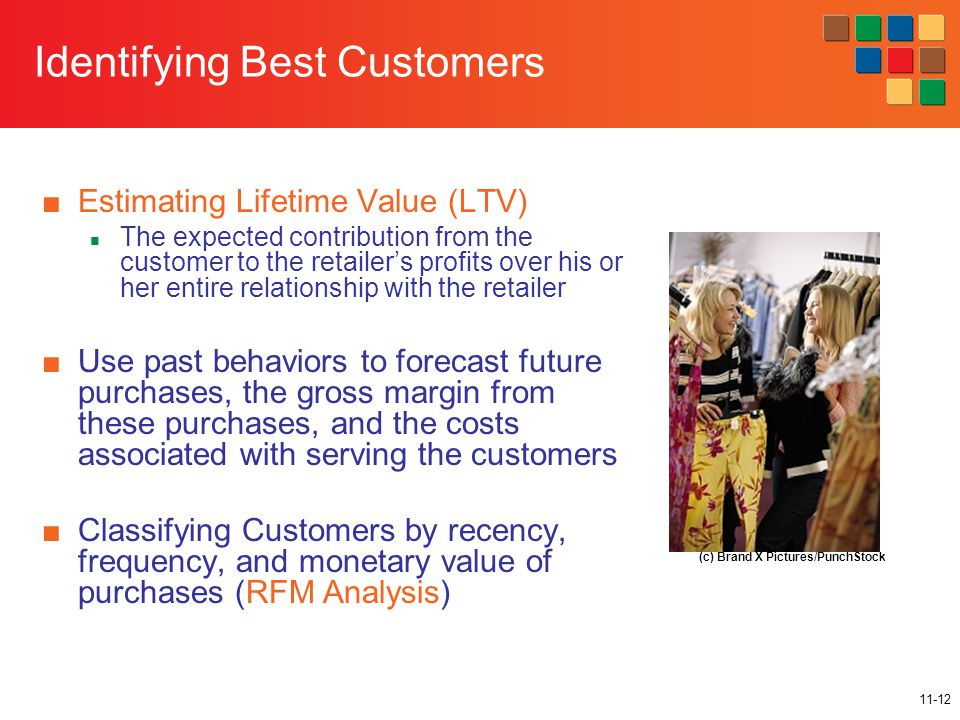 11-12 Identifying Best Customers ■Estimating Lifetime Value (LTV) The expected contribution from the customer to the retailer's profits over his or her entire relationship with the retailer ■Use past behaviors to forecast future purchases, the gross margin from these purchases, and the costs associated with serving the customers ■Classifying Customers by recency, frequency, and monetary value of purchases (RFM Analysis) (c) Brand X Pictures/PunchStock