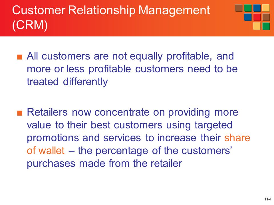 11-4 Customer Relationship Management (CRM) ■All customers are not equally profitable, and more or less profitable customers need to be treated differently ■Retailers now concentrate on providing more value to their best customers using targeted promotions and services to increase their share of wallet – the percentage of the customers' purchases made from the retailer