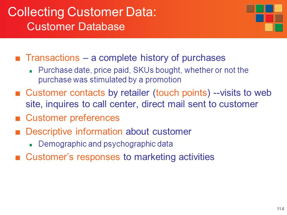 11-6 Collecting Customer Data: Customer Database ■Transactions – a complete history of purchases Purchase date, price paid, SKUs bought, whether or not the purchase was stimulated by a promotion ■Customer contacts by retailer (touch points) --visits to web site, inquires to call center, direct mail sent to customer ■Customer preferences ■Descriptive information about customer Demographic and psychographic data ■Customer's responses to marketing activities