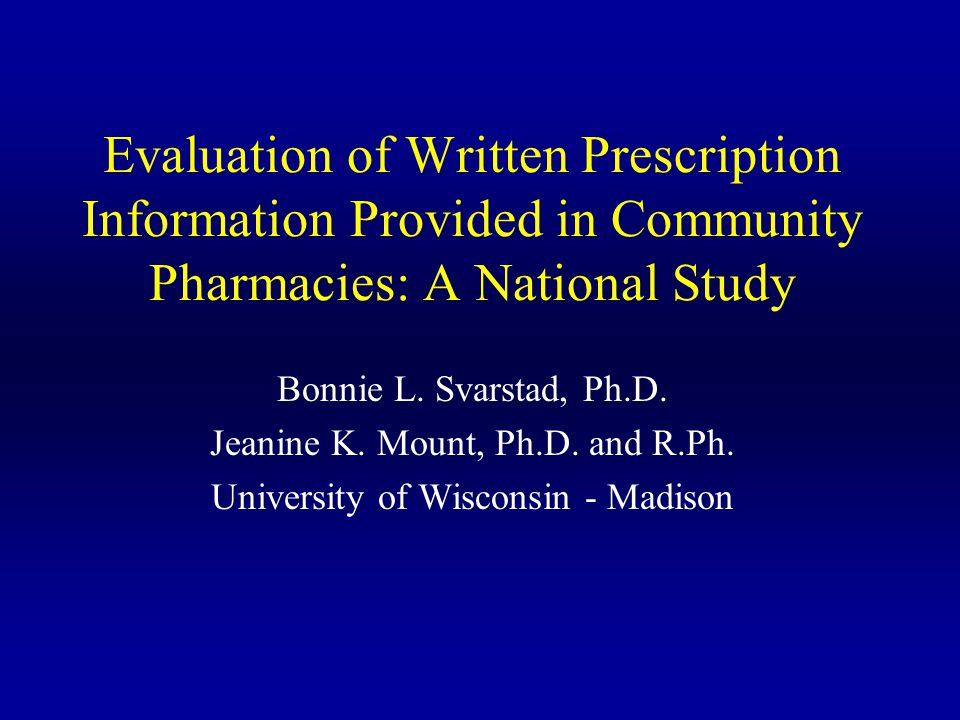 Evaluation of Written Prescription Information Provided in Community Pharmacies: A National Study Bonnie L. Svarstad, Ph.D. Jeanine K. Mount, Ph.D. an