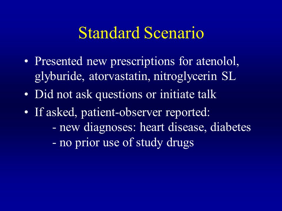 Standard Scenario Presented new prescriptions for atenolol, glyburide, atorvastatin, nitroglycerin SL Did not ask questions or initiate talk If asked, patient-observer reported: - new diagnoses: heart disease, diabetes - no prior use of study drugs