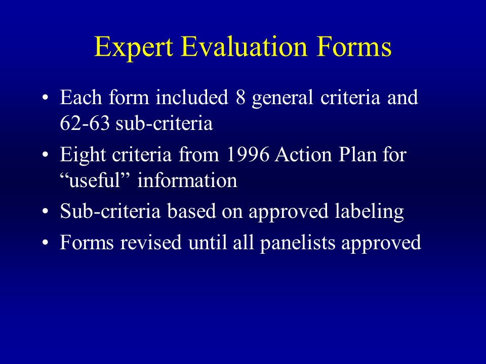 Expert Evaluation Forms Each form included 8 general criteria and 62-63 sub-criteria Eight criteria from 1996 Action Plan for useful information Sub-criteria based on approved labeling Forms revised until all panelists approved
