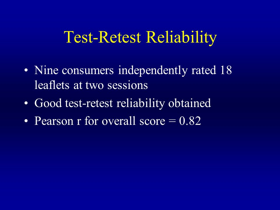 Test-Retest Reliability Nine consumers independently rated 18 leaflets at two sessions Good test-retest reliability obtained Pearson r for overall score = 0.82