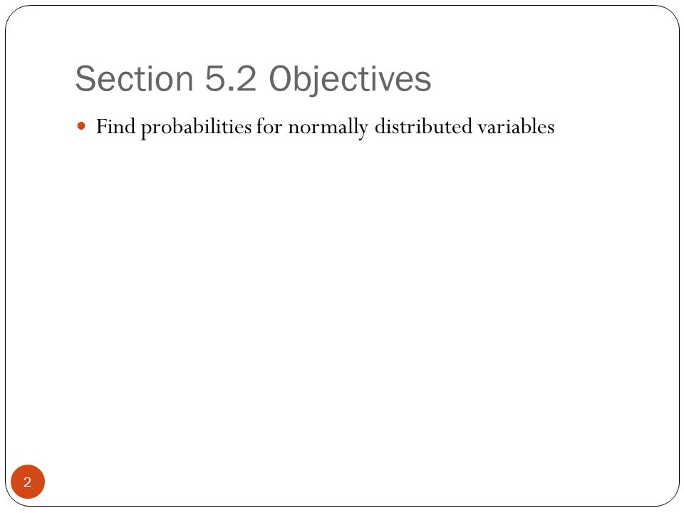 Section 5.2 Objectives 2 Find probabilities for normally distributed variables