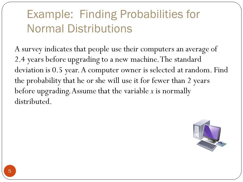 Example: Finding Probabilities for Normal Distributions 5 A survey indicates that people use their computers an average of 2.4 years before upgrading to a new machine.
