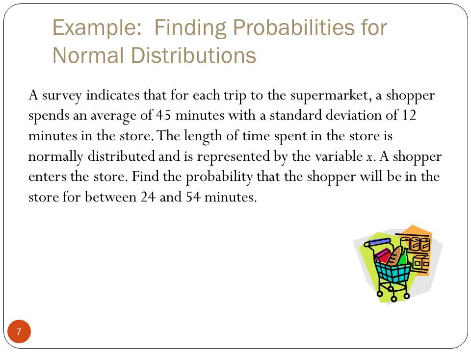 Example: Finding Probabilities for Normal Distributions 7 A survey indicates that for each trip to the supermarket, a shopper spends an average of 45 minutes with a standard deviation of 12 minutes in the store.