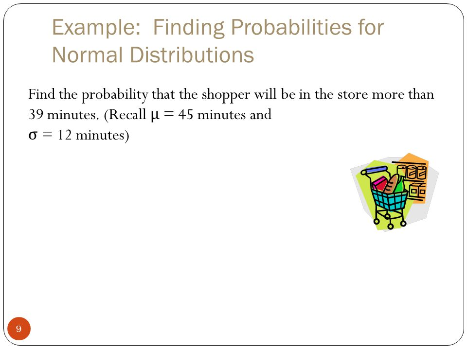 Example: Finding Probabilities for Normal Distributions 9 Find the probability that the shopper will be in the store more than 39 minutes.