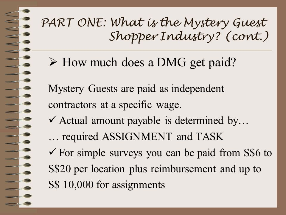 PART ONE: What is the Mystery Guest Shopper Industry? (cont.)  How much does a DMG get paid? Mystery Guests are paid as independent contractors at a