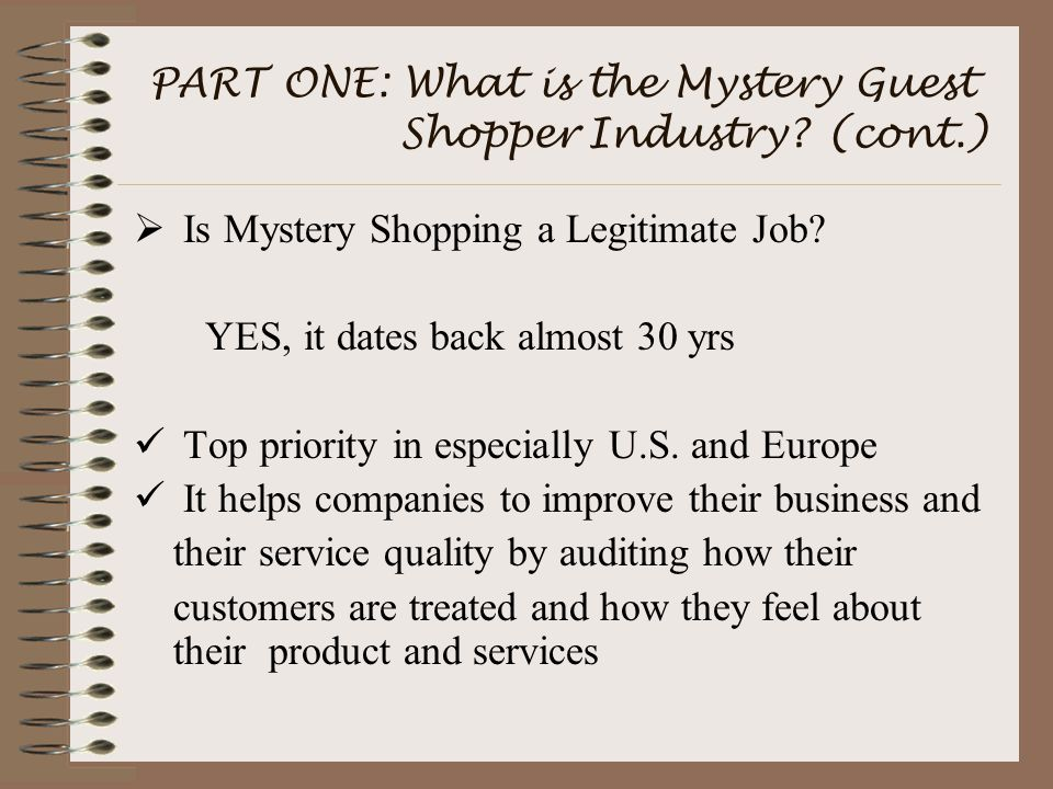 PART ONE: What is the Mystery Guest Shopper Industry? (cont.)  Is Mystery Shopping a Legitimate Job? YES, it dates back almost 30 yrs Top priority in