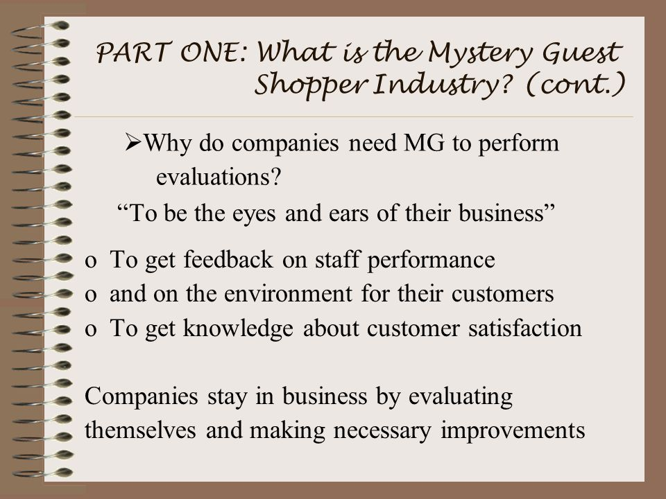 """PART ONE: What is the Mystery Guest Shopper Industry? (cont.) """"To be the eyes and ears of their business"""" oTo get feedback on staff performance oand o"""