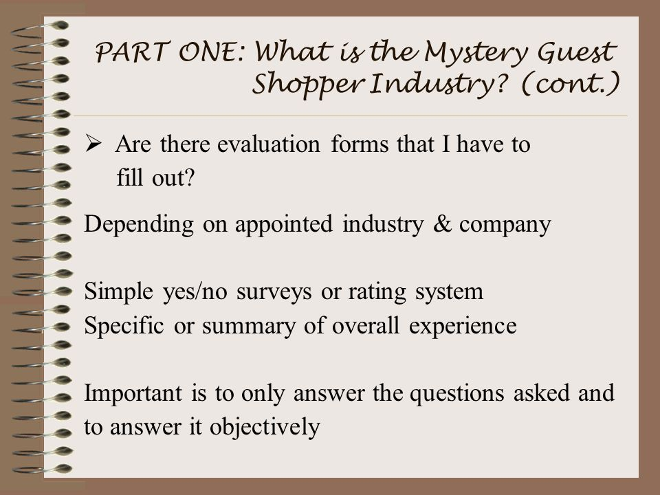 PART ONE: What is the Mystery Guest Shopper Industry? (cont.)  Are there evaluation forms that I have to fill out? Depending on appointed industry &