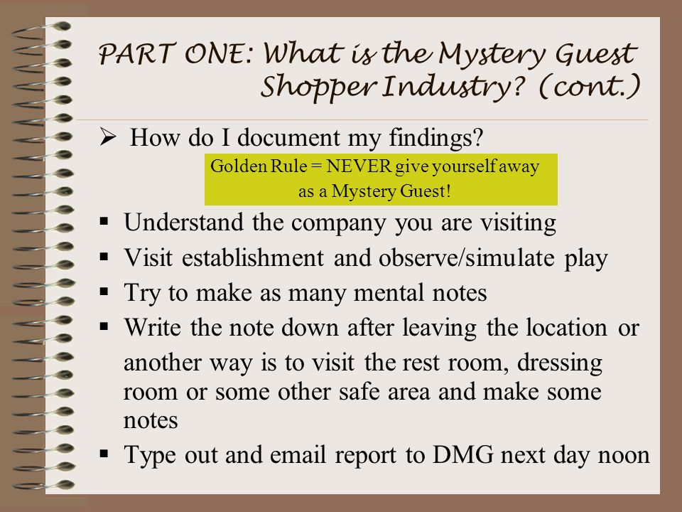 PART ONE: What is the Mystery Guest Shopper Industry? (cont.)  How do I document my findings? Golden Rule = NEVER give yourself away as a Mystery Gue