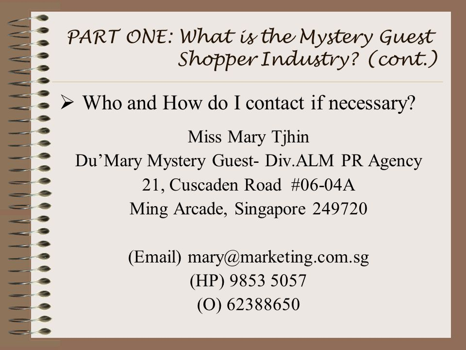 PART ONE: What is the Mystery Guest Shopper Industry? (cont.)  Who and How do I contact if necessary? Miss Mary Tjhin Du'Mary Mystery Guest- Div.ALM