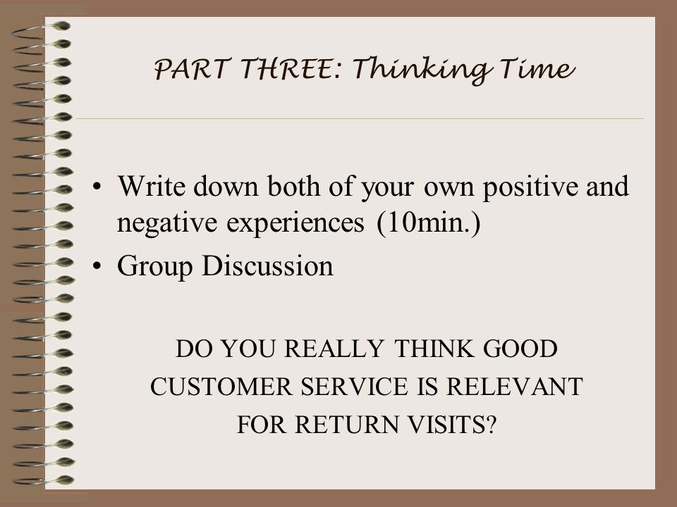 PART THREE: Thinking Time Write down both of your own positive and negative experiences (10min.) Group Discussion DO YOU REALLY THINK GOOD CUSTOMER SERVICE IS RELEVANT FOR RETURN VISITS?