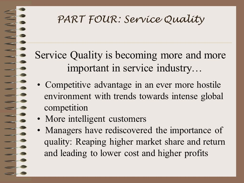 PART FOUR: Service Quality Service Quality is becoming more and more important in service industry… Competitive advantage in an ever more hostile environment with trends towards intense global competition More intelligent customers Managers have rediscovered the importance of quality: Reaping higher market share and return and leading to lower cost and higher profits