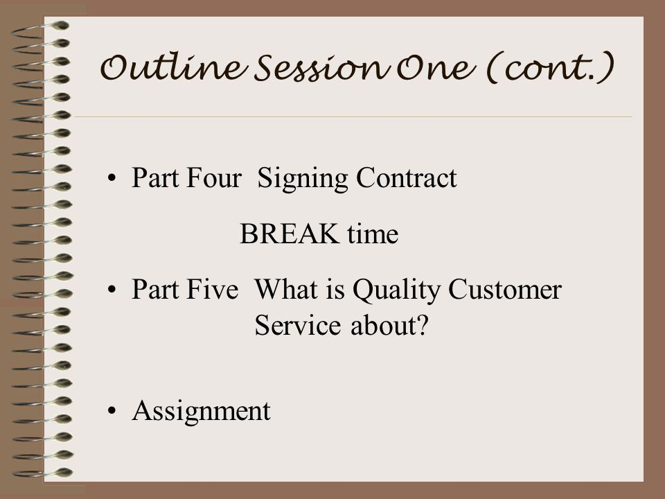 Outline Session One (cont.) Part Four Signing Contract BREAK time Part Five What is Quality Customer Service about.