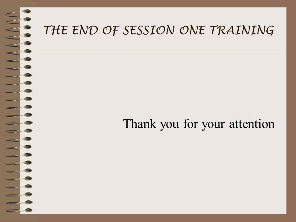 THE END OF SESSION ONE TRAINING Thank you for your attention