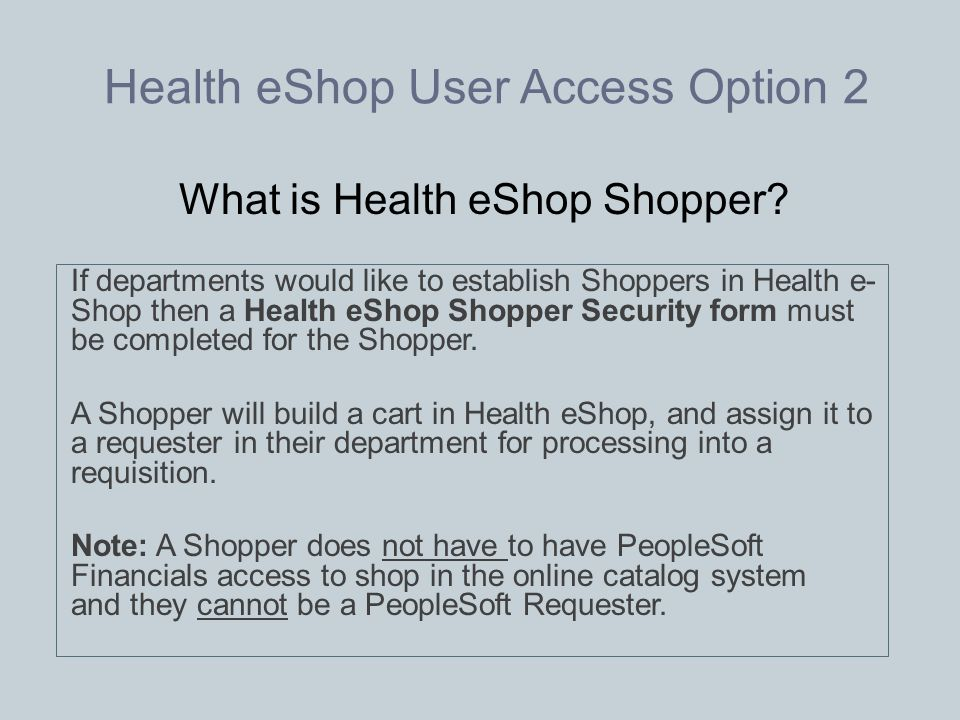 Health eShop User Access Option 2 If departments would like to establish Shoppers in Health e- Shop then a Health eShop Shopper Security form must be completed for the Shopper.