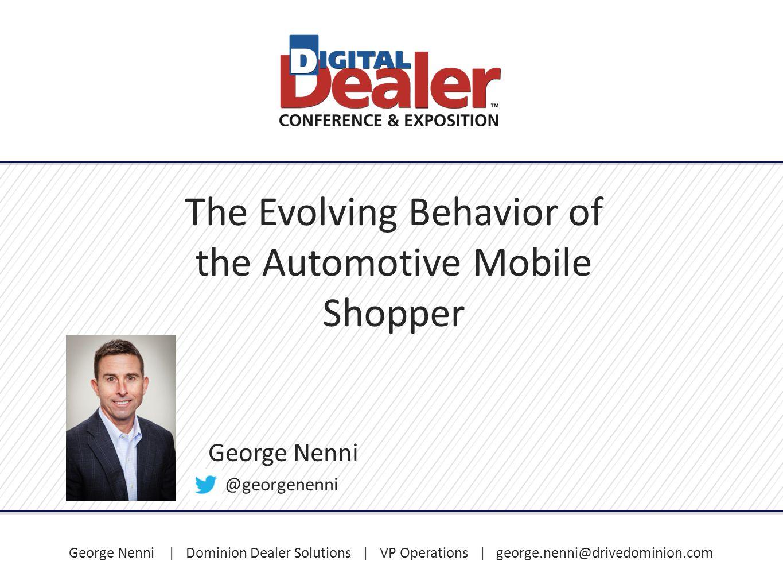 George Nenni | Dominion Dealer Solutions | VP Operations | george.nenni@drivedominion.com The Evolving Behavior of the Automotive Mobile Shopper Georg