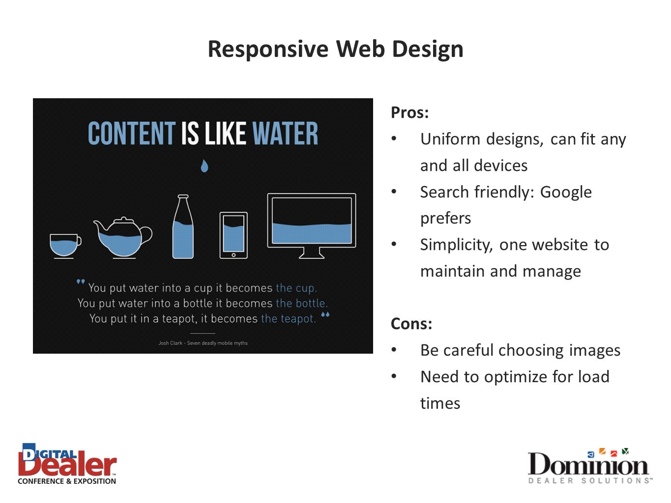 Responsive Web Design Pros: Uniform designs, can fit any and all devices Search friendly: Google prefers Simplicity, one website to maintain and manage Cons: Be careful choosing images Need to optimize for load times