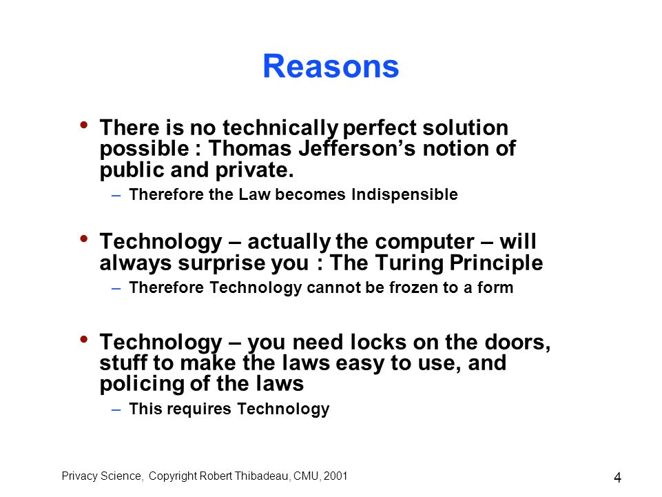 Privacy Science, Copyright Robert Thibadeau, CMU, 2001 3 Information Privacy Technology Law No matter how much you want to, you can't get technology out of privacy or the law out of privacy